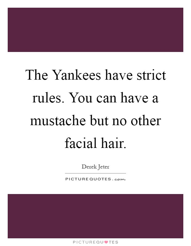 The Yankees have strict rules. You can have a mustache but no other facial hair Picture Quote #1