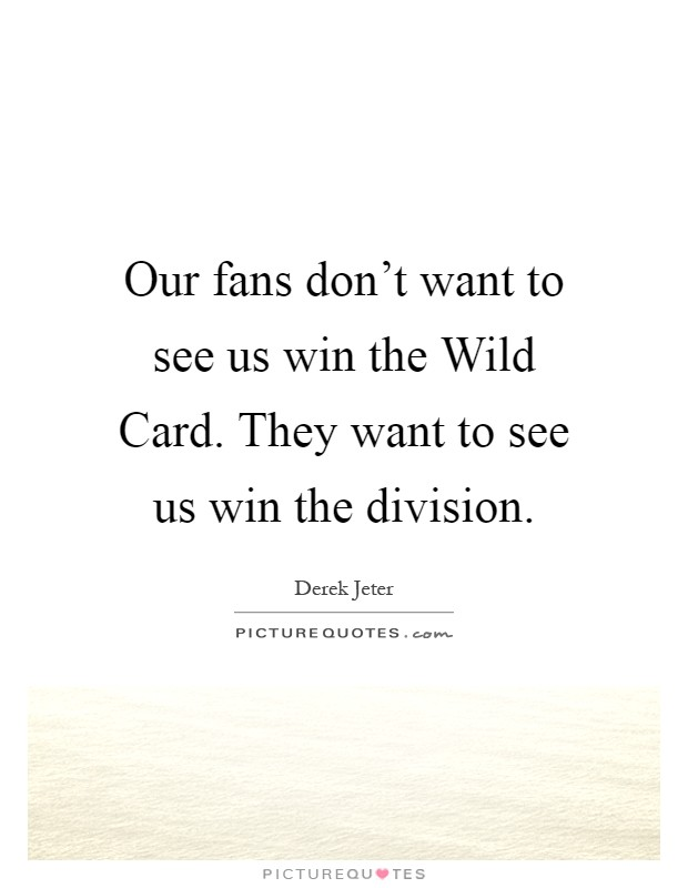 Our fans don't want to see us win the Wild Card. They want to see us win the division Picture Quote #1