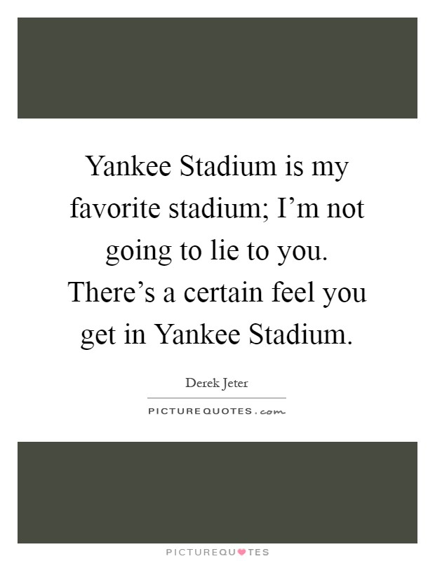 Yankee Stadium is my favorite stadium; I'm not going to lie to you. There's a certain feel you get in Yankee Stadium Picture Quote #1