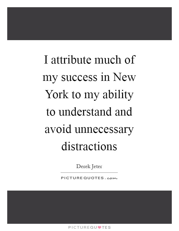I attribute much of my success in New York to my ability to understand and avoid unnecessary distractions Picture Quote #1