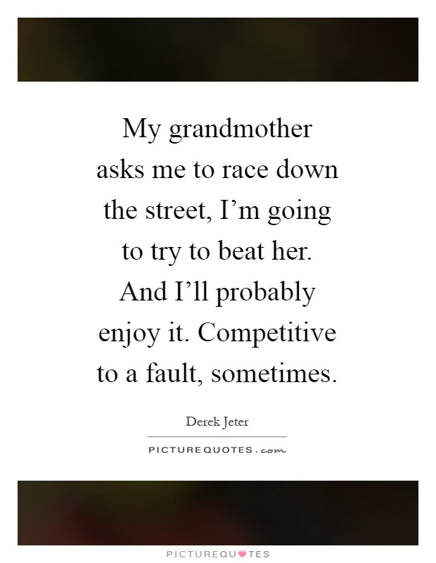 My grandmother asks me to race down the street, I'm going to try to beat her. And I'll probably enjoy it. Competitive to a fault, sometimes Picture Quote #1