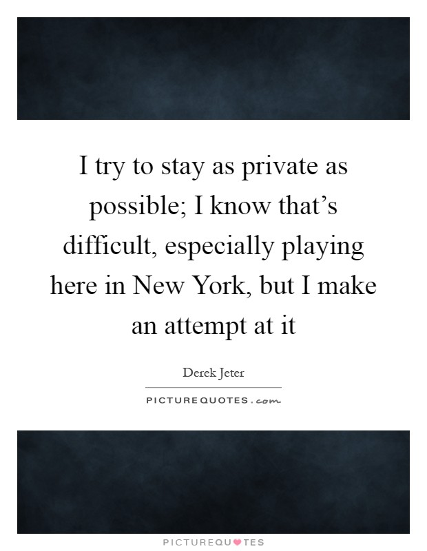 I try to stay as private as possible; I know that's difficult, especially playing here in New York, but I make an attempt at it Picture Quote #1