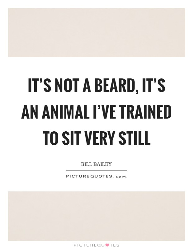 It's not a beard, it's an animal I've trained to sit very still Picture Quote #1