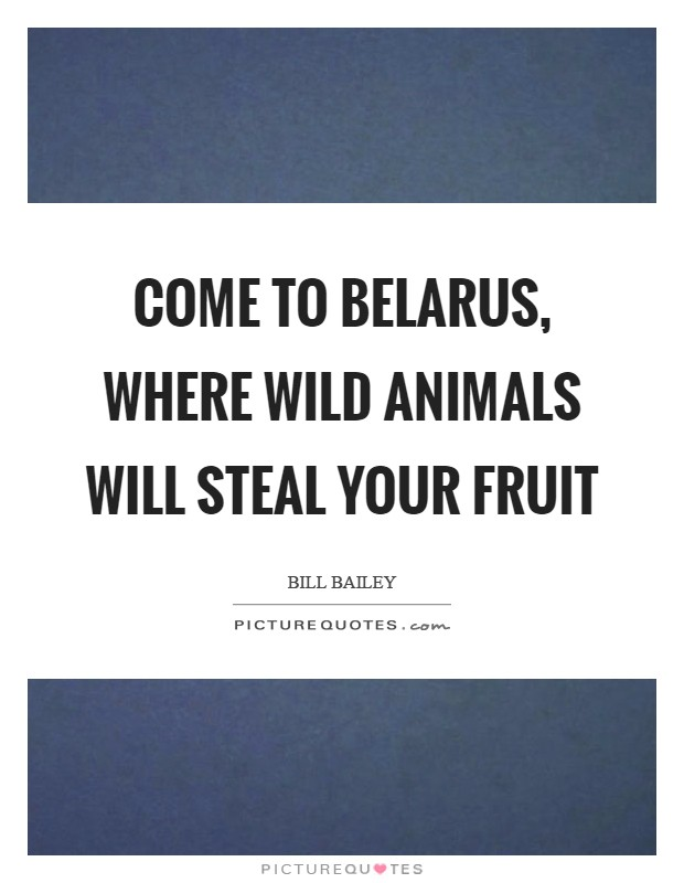 Come to Belarus, where wild animals will steal your fruit Picture Quote #1