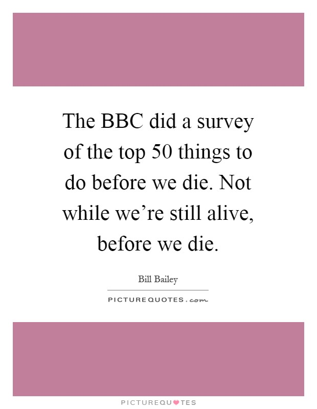 The BBC did a survey of the top 50 things to do before we die. Not while we're still alive, before we die Picture Quote #1