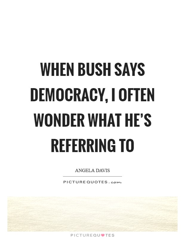 When Bush says democracy, I often wonder what he's referring to Picture Quote #1
