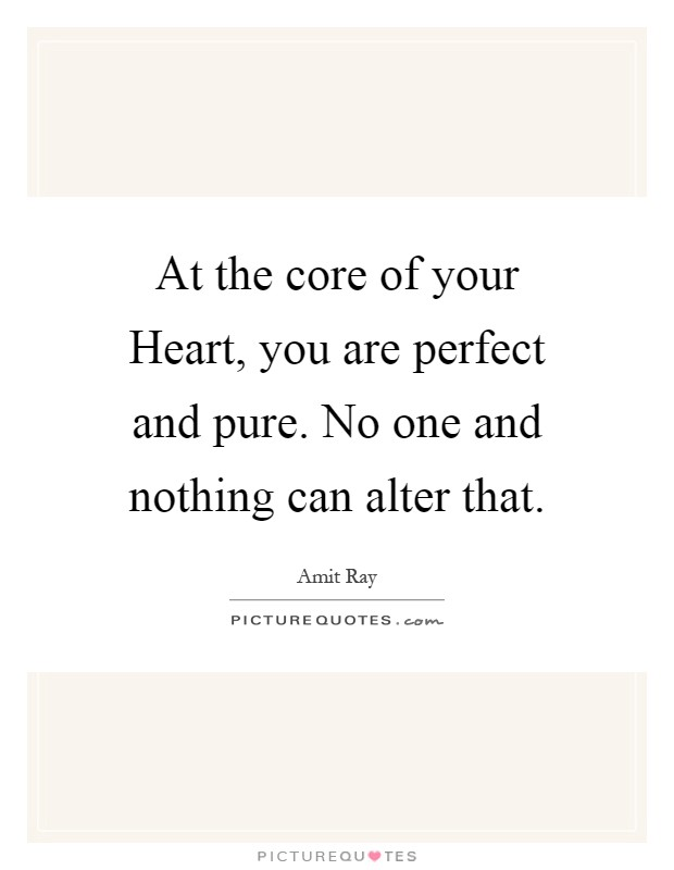At the core of your Heart, you are perfect and pure. No one and nothing can alter that Picture Quote #1
