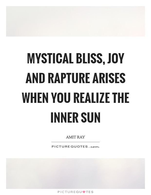 Mystical bliss, joy and rapture arises when you realize the inner Sun Picture Quote #1