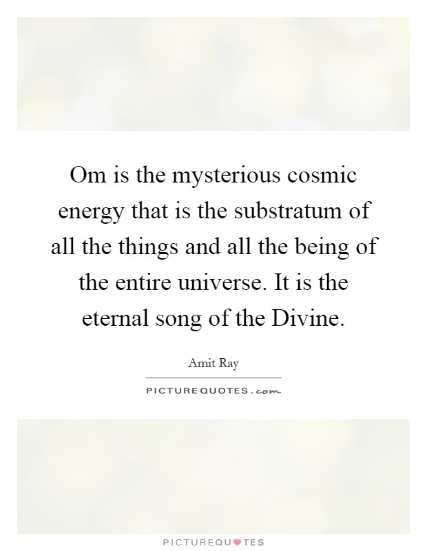 Om is the mysterious cosmic energy that is the substratum of all the things and all the being of the entire universe. It is the eternal song of the Divine Picture Quote #1