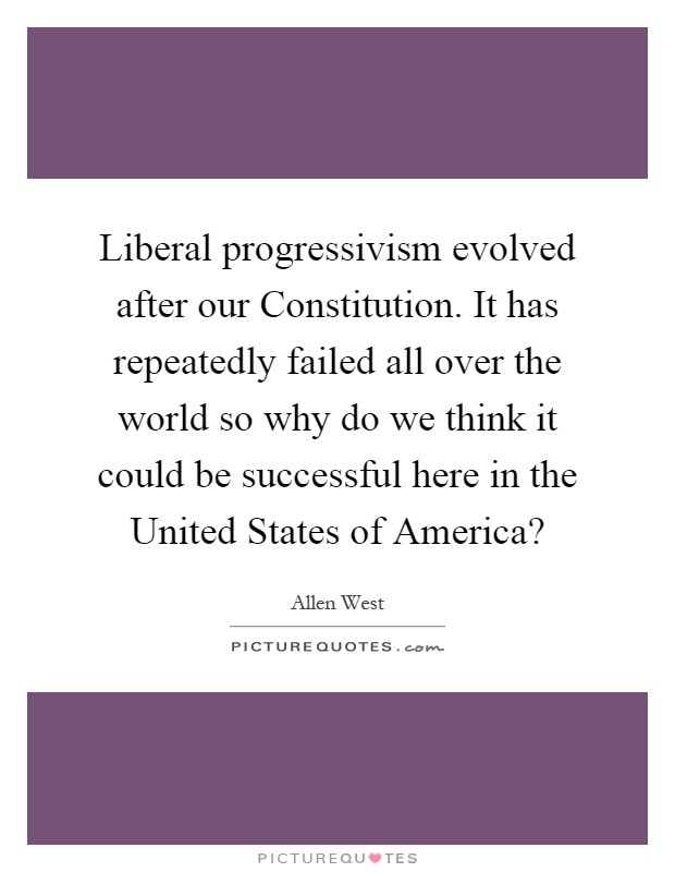 Liberal progressivism evolved after our Constitution. It has repeatedly failed all over the world so why do we think it could be successful here in the United States of America? Picture Quote #1