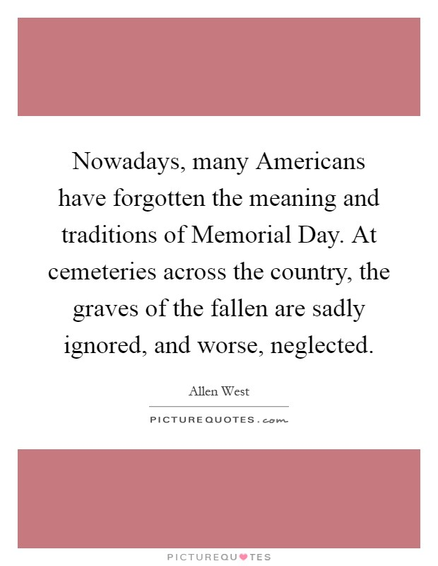 Nowadays, many Americans have forgotten the meaning and traditions of Memorial Day. At cemeteries across the country, the graves of the fallen are sadly ignored, and worse, neglected Picture Quote #1