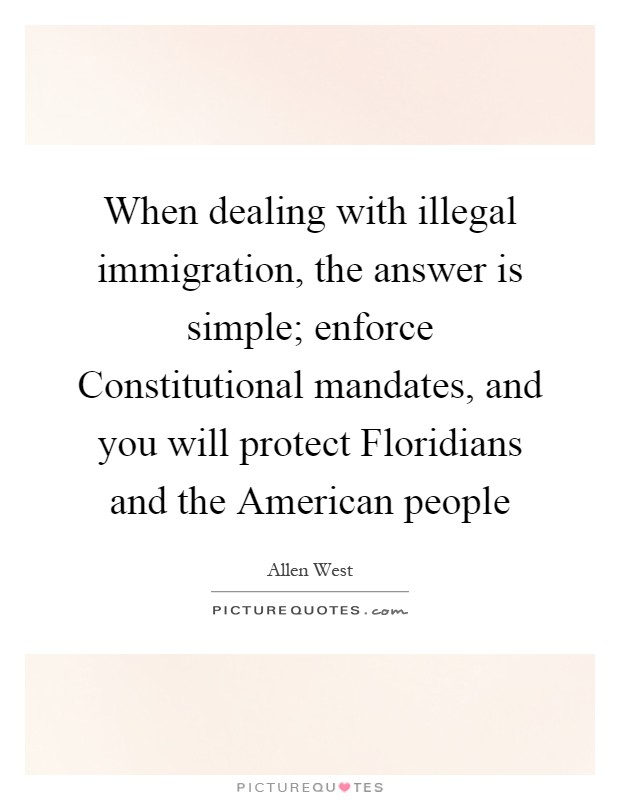 When dealing with illegal immigration, the answer is simple; enforce Constitutional mandates, and you will protect Floridians and the American people Picture Quote #1