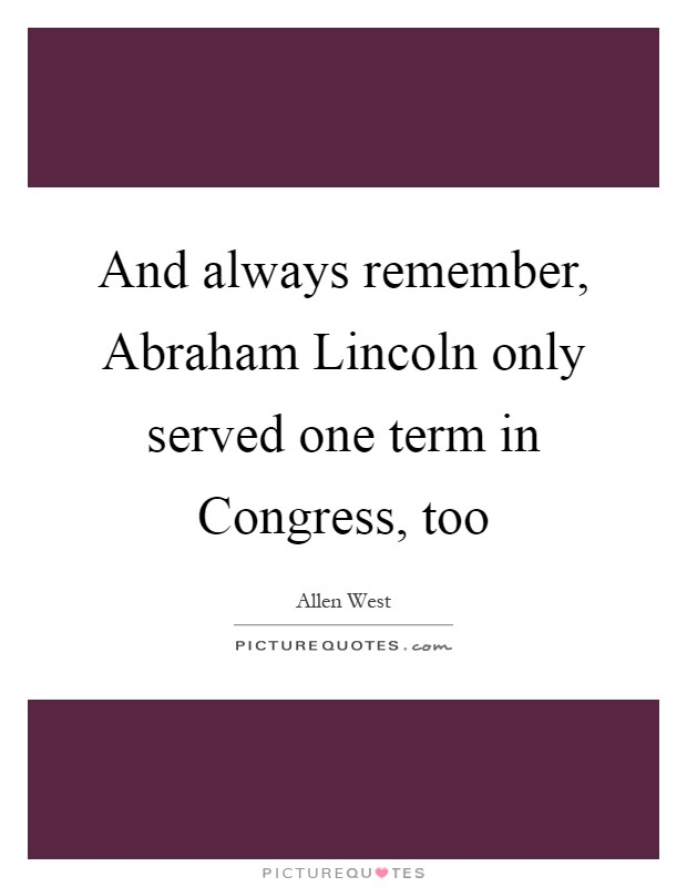 And always remember, Abraham Lincoln only served one term in Congress, too Picture Quote #1