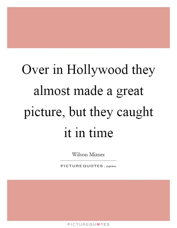 Over in Hollywood they almost made a great picture, but they caught it in time Picture Quote #1