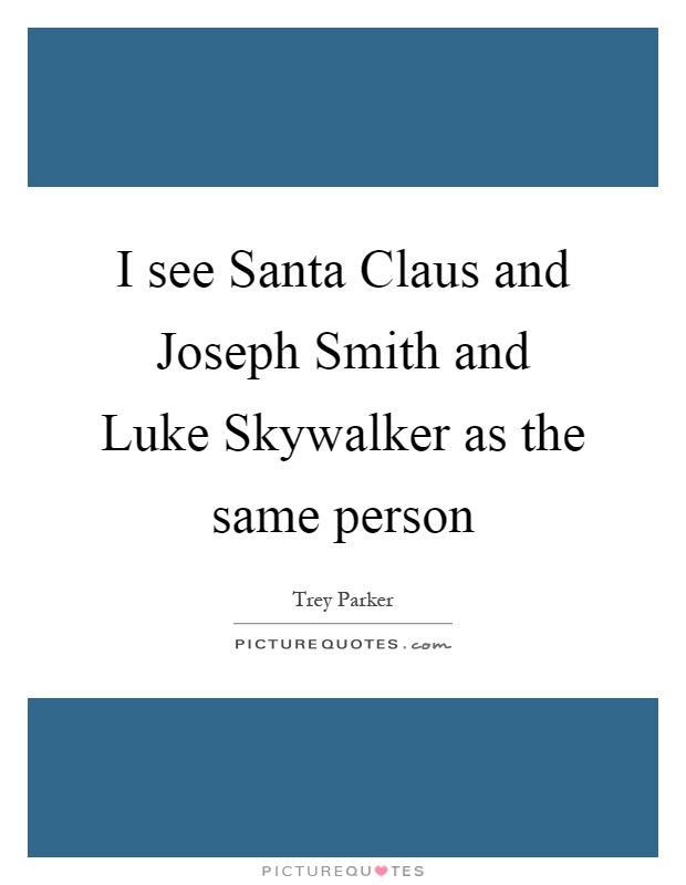 I see Santa Claus and Joseph Smith and Luke Skywalker as the same person Picture Quote #1