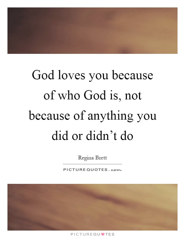 God loves you because of who God is, not because of anything you did or didn't do Picture Quote #1