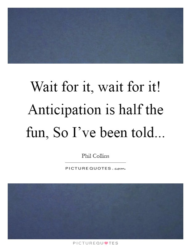 Wait for it, wait for it! Anticipation is half the fun, So I've been told Picture Quote #1