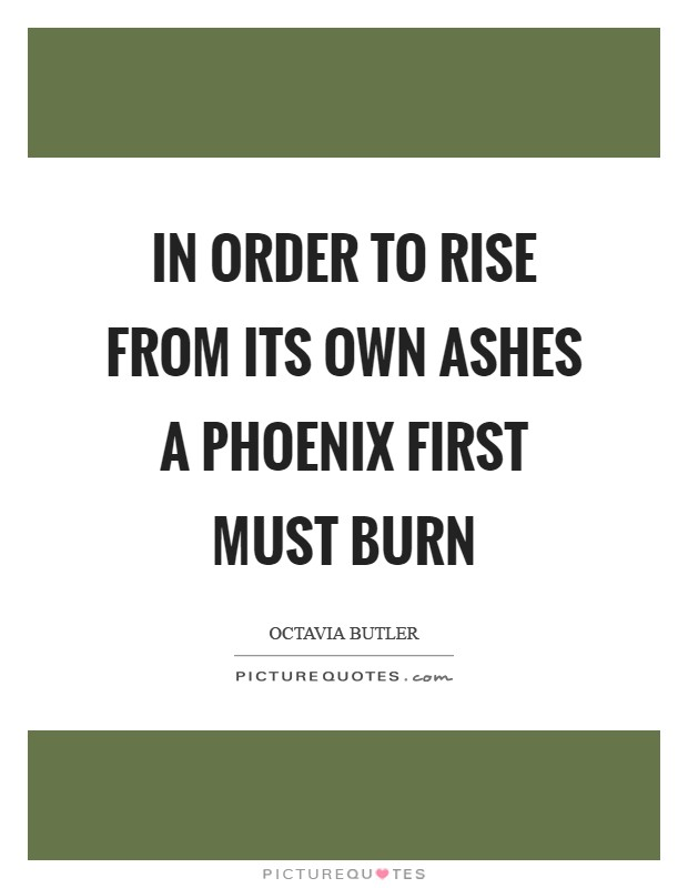 In order to rise From its own ashes A phoenix First Must Burn Picture Quote #1
