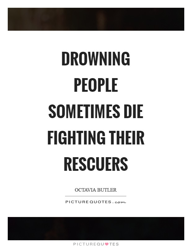 Drowning people Sometimes die Fighting their rescuers Picture Quote #1