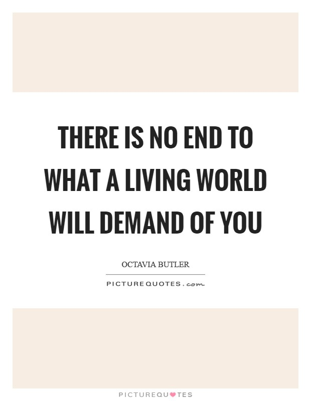 There is no end To what a living world Will demand of you Picture Quote #1
