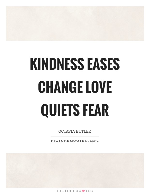 Kindness eases change Love quiets fear Picture Quote #1