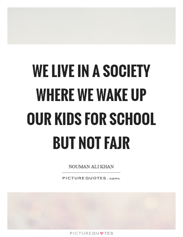We live in a society where we wake up our kids for school but not Fajr Picture Quote #1