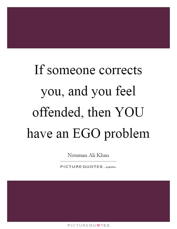 If someone corrects you, and you feel offended, then YOU have an EGO problem Picture Quote #1