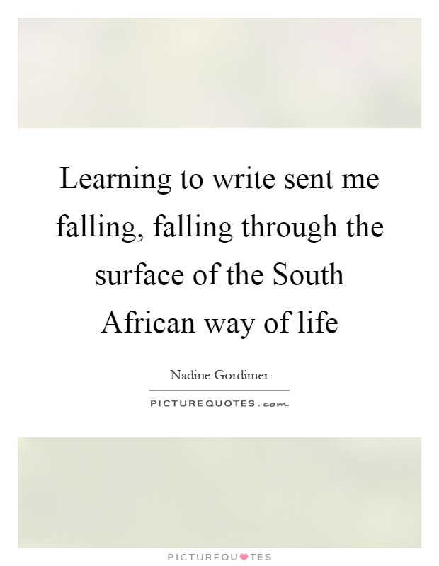Learning to write sent me falling, falling through the surface of the South African way of life Picture Quote #1