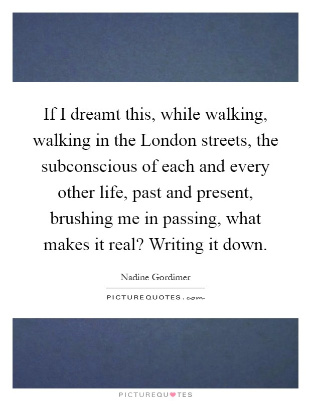 If I dreamt this, while walking, walking in the London streets, the subconscious of each and every other life, past and present, brushing me in passing, what makes it real? Writing it down Picture Quote #1