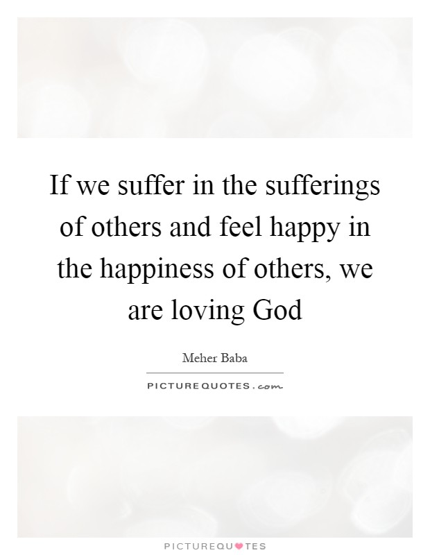 If we suffer in the sufferings of others and feel happy in the happiness of others, we are loving God Picture Quote #1