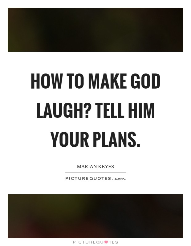 How to make God laugh? Tell Him your plans Picture Quote #1