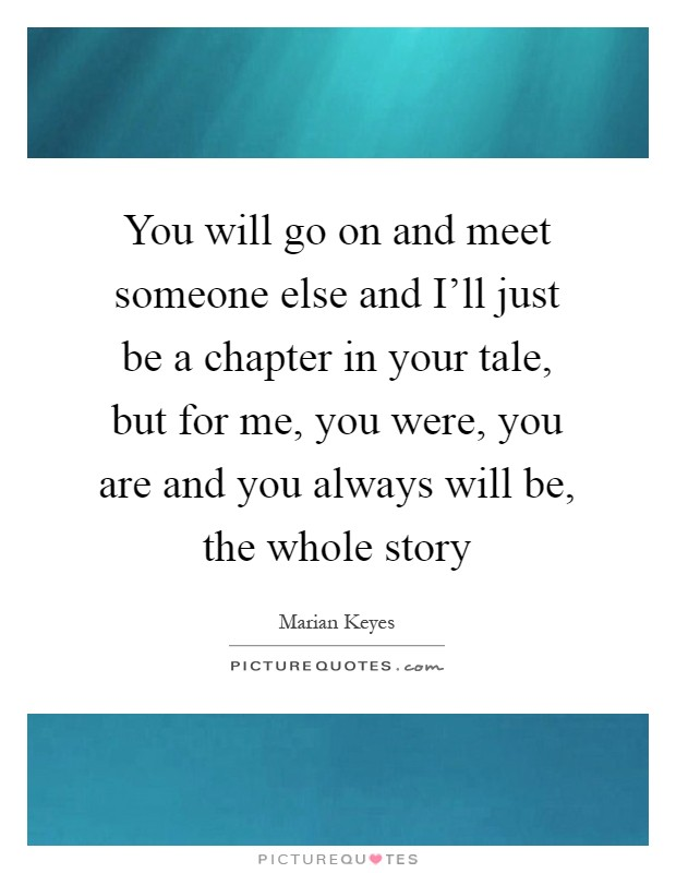 You will go on and meet someone else and I'll just be a chapter in your tale, but for me, you were, you are and you always will be, the whole story Picture Quote #1