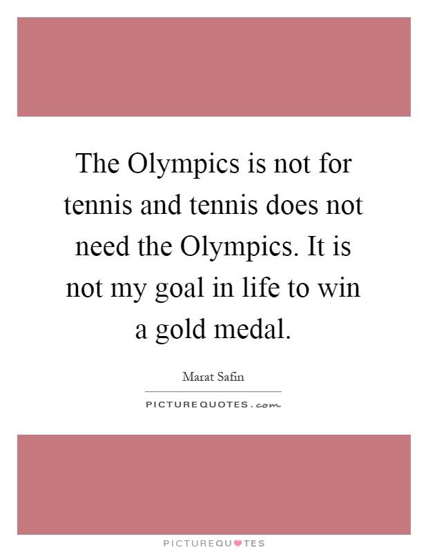 The Olympics is not for tennis and tennis does not need the Olympics. It is not my goal in life to win a gold medal Picture Quote #1