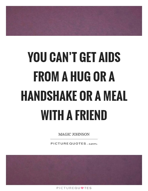 You can't get AIDS from a hug or a handshake or a meal with a friend Picture Quote #1