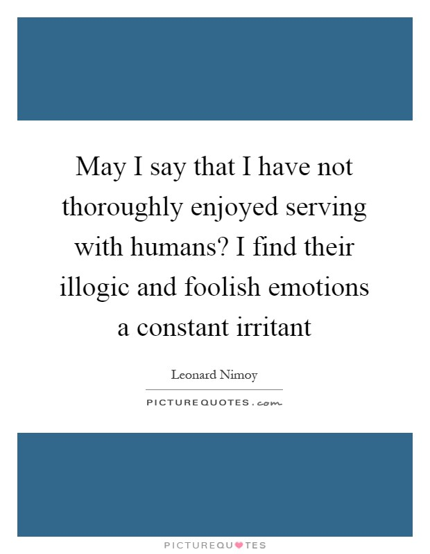 May I say that I have not thoroughly enjoyed serving with humans? I find their illogic and foolish emotions a constant irritant Picture Quote #1