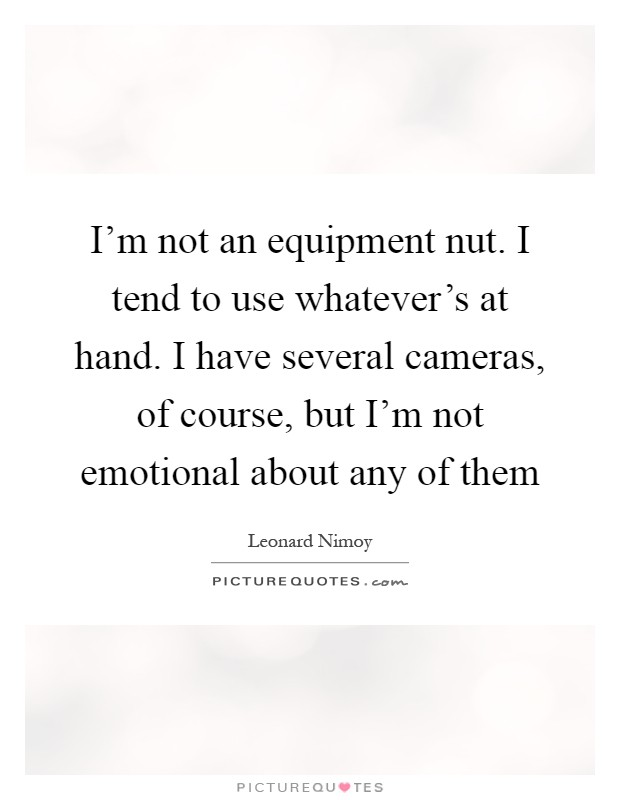 I'm not an equipment nut. I tend to use whatever's at hand. I have several cameras, of course, but I'm not emotional about any of them Picture Quote #1