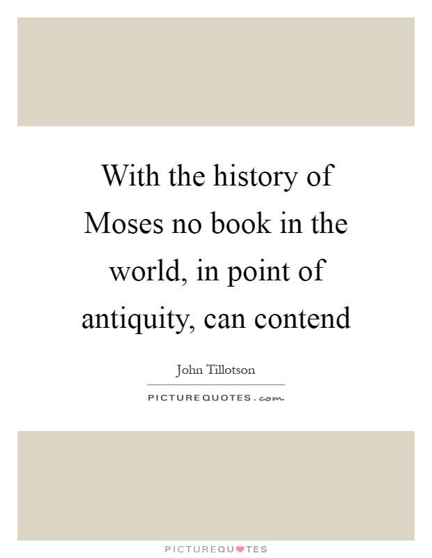 With the history of Moses no book in the world, in point of antiquity, can contend Picture Quote #1