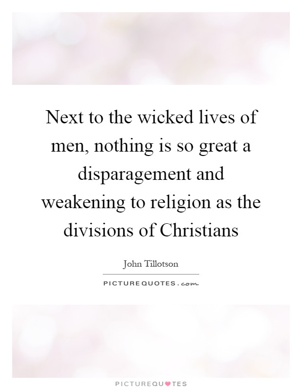 Next to the wicked lives of men, nothing is so great a disparagement and weakening to religion as the divisions of Christians Picture Quote #1