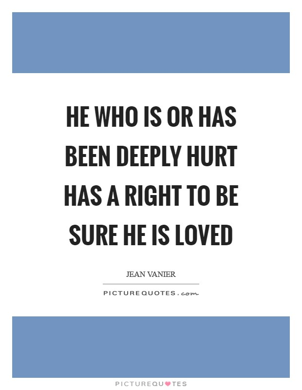 He who is or has been deeply hurt has a RIGHT to be sure he is LOVED Picture Quote #1