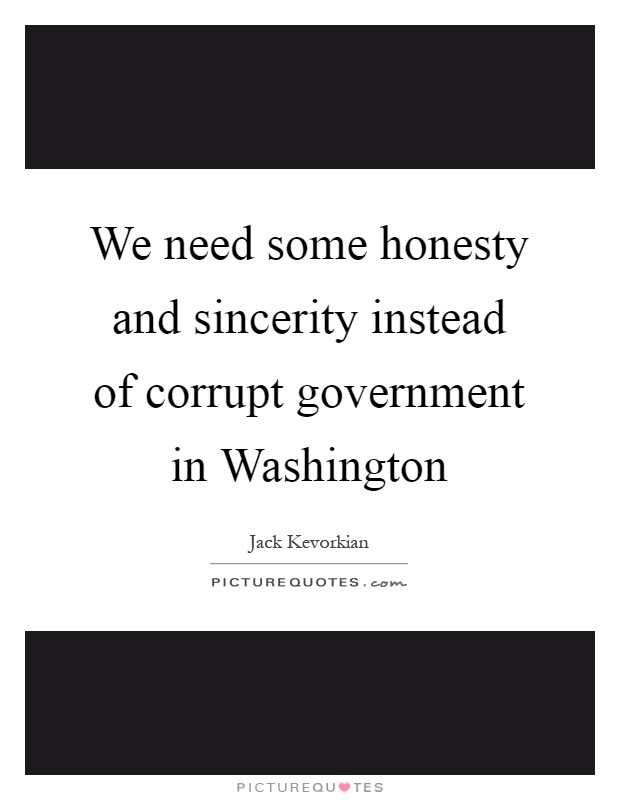 We need some honesty and sincerity instead of corrupt government in Washington Picture Quote #1