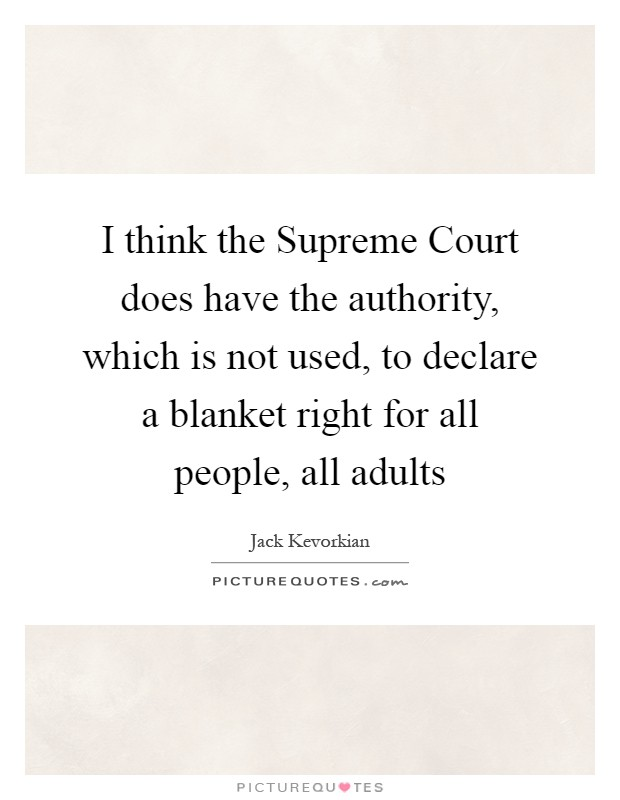I think the Supreme Court does have the authority, which is not used, to declare a blanket right for all people, all adults Picture Quote #1