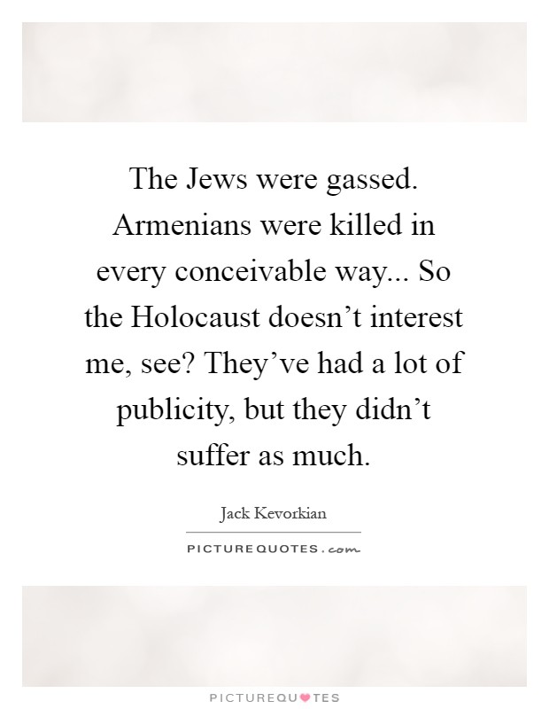 The Jews were gassed. Armenians were killed in every conceivable way... So the Holocaust doesn't interest me, see? They've had a lot of publicity, but they didn't suffer as much Picture Quote #1