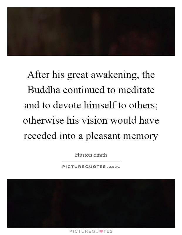 After his great awakening, the Buddha continued to meditate and to devote himself to others; otherwise his vision would have receded into a pleasant memory Picture Quote #1