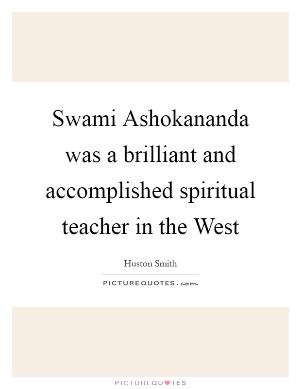Swami Ashokananda was a brilliant and accomplished spiritual teacher in the West Picture Quote #1