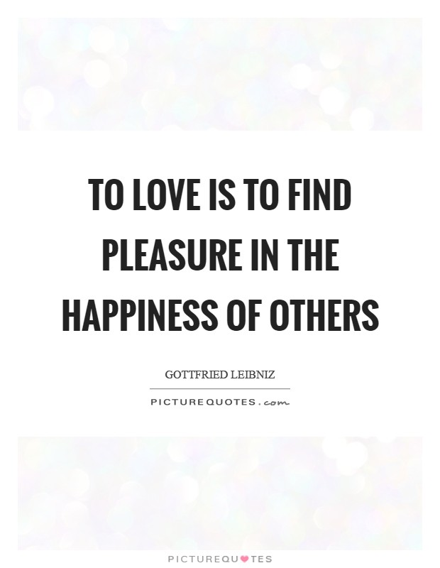 TO LOVE is to find pleasure in the happiness of others Picture Quote #1