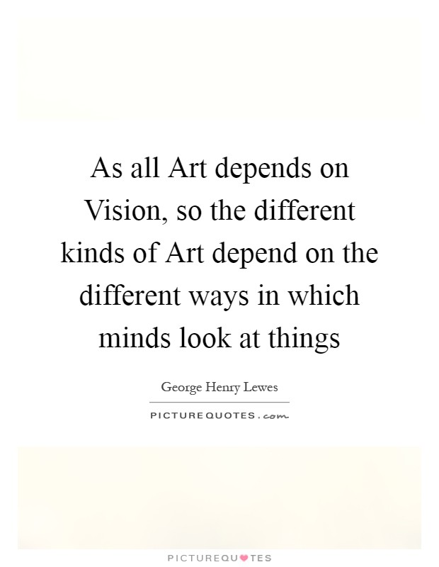 As all Art depends on Vision, so the different kinds of Art depend on the different ways in which minds look at things Picture Quote #1