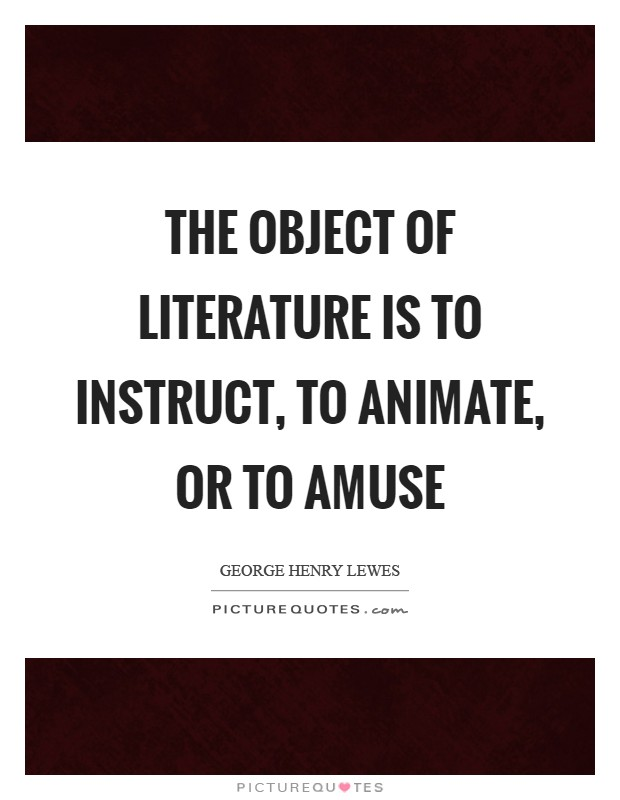 The object of Literature is to instruct, to animate, or to amuse Picture Quote #1