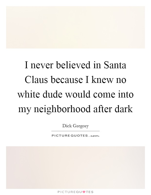I never believed in Santa Claus because I knew no white dude would come into my neighborhood after dark Picture Quote #1