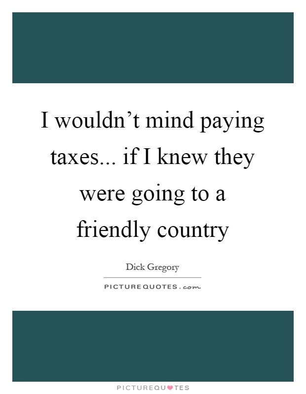 I wouldn't mind paying taxes... if I knew they were going to a friendly country Picture Quote #1