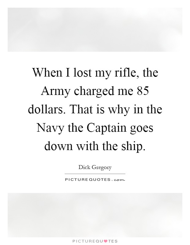When I lost my rifle, the Army charged me 85 dollars. That is why in the Navy the Captain goes down with the ship Picture Quote #1